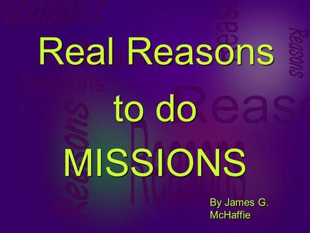 Real Reasons to do MISSIONS to do MISSIONS By James G. McHaffie.