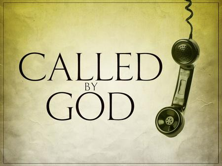 "I. GOD CALLING? 1) to be saved. ""For God so loved the world that he gave his one and only Son, that whoever believes in him shall not perish but have."