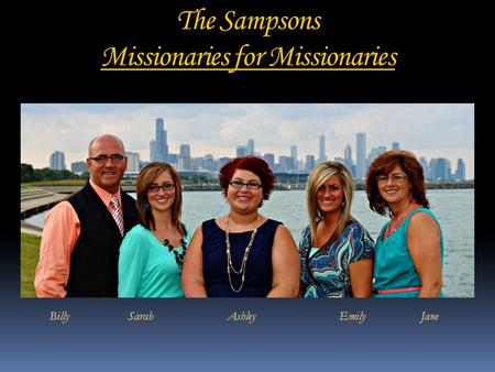 The Sampsons Missionaries for Missionaries Billy Sarah Ashley Emily Jane.