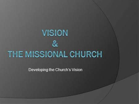 Developing the Church's Vision. Questions to Ask to Develop Church Vision  Why does the church exist?  What are we to be as a church?  What are we.