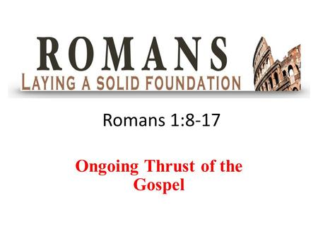 Romans 1:8-17 Ongoing Thrust of the Gospel. Romans 1:8-12 8 First, I thank my God through Jesus Christ for all of you, because your faith is being reported.