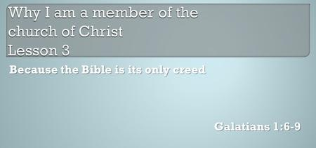 Galatians 1:6-9 Because the Bible is its only creed.