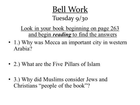 Bell Work Tuesday 9/30 Look in your book beginning on page 263 and begin reading to find the answers 1.) Why was Mecca an important city in.