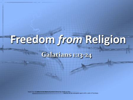 Freedom from Religion Galatians 1:13-24. For you have heard of my former manner of life in Judaism, how I used to persecute the church of God beyond measure.