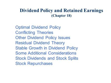 Dividend Policy and Retained Earnings (Chapter 18) Optimal Dividend Policy Conflicting Theories Other Dividend Policy Issues Residual Dividend Theory Stable.