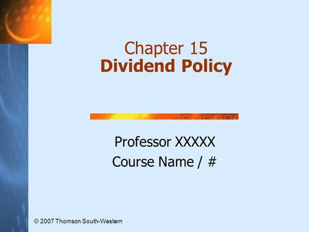 Chapter 15 Dividend Policy Professor XXXXX Course Name / # © 2007 Thomson South-Western.