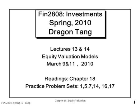 1 FIN 2808, Spring 10 - Tang Chapter 18: Equity Valuation Fin2808: Investments Spring, 2010 Dragon Tang Lectures 13 & 14 Equity Valuation Models March.