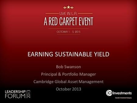 EARNING SUSTAINABLE YIELD Bob Swanson Principal & Portfolio Manager Cambridge Global Asset Management October 2013.