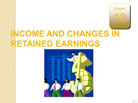 11- 1 INCOME AND CHANGES IN RETAINED EARNINGS Chapter 12.