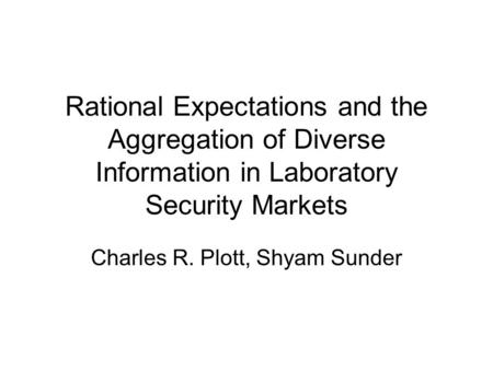 Rational Expectations and the Aggregation of Diverse Information in Laboratory Security Markets Charles R. Plott, Shyam Sunder.