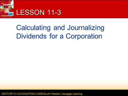 CENTURY 21 ACCOUNTING © 2009 South-Western, Cengage Learning LESSON 11-3 Calculating and Journalizing Dividends for a Corporation.
