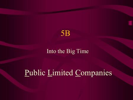 5B Into the Big Time Public Limited Companies. Into the Big Time 5B Sole traders and partners are always under the pressure of unlimited liability This.