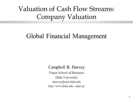1 Valuation of Cash Flow Streams: Company Valuation Global Financial Management Campbell R. Harvey Fuqua School of Business Duke University