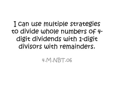 I can use multiple strategies to divide whole numbers of 4-digit dividends with 1-digit divisors with remainders. 4.M.NBT.06.