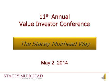 11 th Annual Value Investor Conference 11 th Annual Value Investor Conference May 2, 2014 The Stacey Muirhead Way.