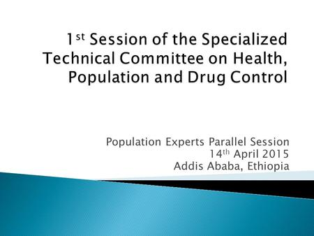 Population Experts Parallel Session 14 th April 2015 Addis Ababa, Ethiopia.