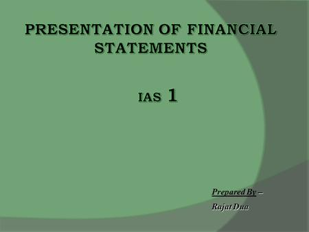 – Prepared By – Rajat Dua. Objectives  Basis of presentation of Financial Statements  Comparability  To setout the framework for preparation of financial.