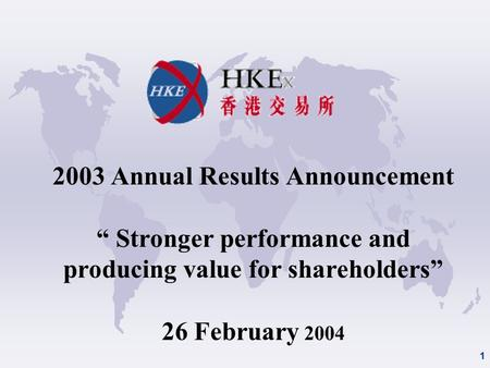 "1 2003 Annual Results Announcement "" Stronger performance and producing value for shareholders"" 26 February 2004."