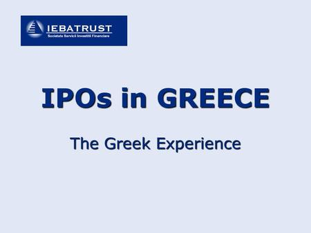 The Greek Experience IPOs in GREECE. IPOs in Greece – The greek Experience CONTENTS PART I - General Info for listing procedures & markets PART II - Legislation.