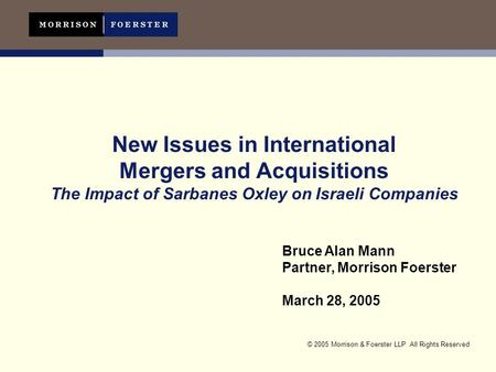 © 2005 Morrison & Foerster LLP All Rights Reserved New Issues in International Mergers and Acquisitions The Impact of Sarbanes Oxley on Israeli Companies.