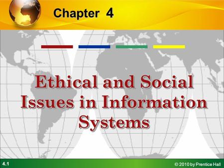 4.1 © 2010 by Prentice Hall 4 Chapter Ethical and Social Issues in Information Systems.