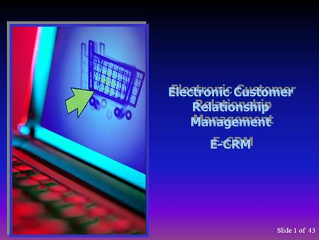 Slide 1of 43 Electronic Customer Relationship Management E-CRM Electronic Customer Relationship Management E-CRM.