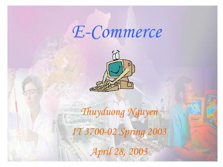 E-Commerce Thuyduong Nguyen IT 3700-02 Spring 2003 April 28, 2003.