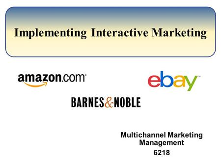 Implementing Interactive Marketing Multichannel Marketing Management 6218.