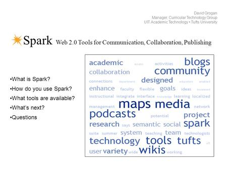 Spark Web 2.0 Tools for Communication, Collaboration, Publishing David Grogan Manager, Curricular Technology Group UIT Academic Technology Tufts University.