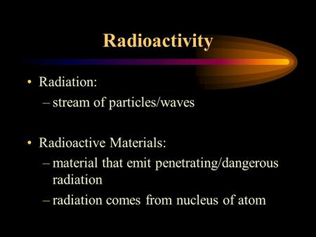 Radioactivity Radiation: –stream of particles/waves Radioactive Materials: –material that emit penetrating/dangerous radiation –radiation comes from nucleus.
