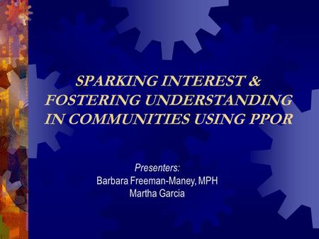 SPARKING INTEREST & FOSTERING UNDERSTANDING IN COMMUNITIES USING PPOR Presenters: Barbara Freeman-Maney, MPH Martha Garcia.