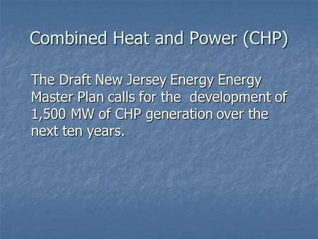 Combined Heat and Power (CHP) The Draft New Jersey Energy Energy Master Plan calls for the development of 1,500 MW of CHP generation over the next ten.