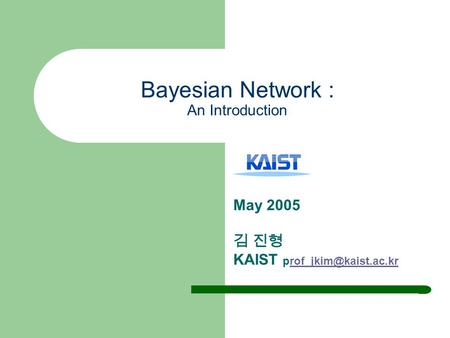 Bayesian Network : An Introduction May 2005 김 진형 KAIST