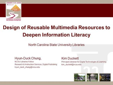 Design of Reusable Multimedia Resources to Deepen Information Literacy North Carolina State University Libraries Kim Duckett Principal Librarian for Digital.