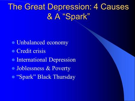 "The Great Depression: 4 Causes & A ""Spark"" Unbalanced economy Credit crisis International Depression Joblessness & Poverty ""Spark"" Black Thursday."