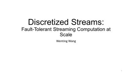 Discretized Streams: Fault-Tolerant Streaming Computation at Scale Wenting Wang 1.