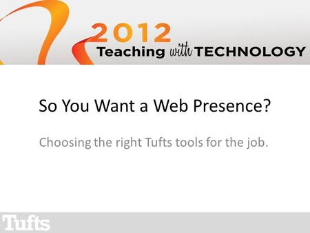 So You Want a Web Presence? Choosing the right Tufts tools for the job.