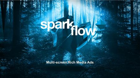 Multi-screen Rich Media Ads. Spark Flow is… …an all-in-one platform for the dynamic multi-screen rich media advertising ecosystem. A cloud- based solution.
