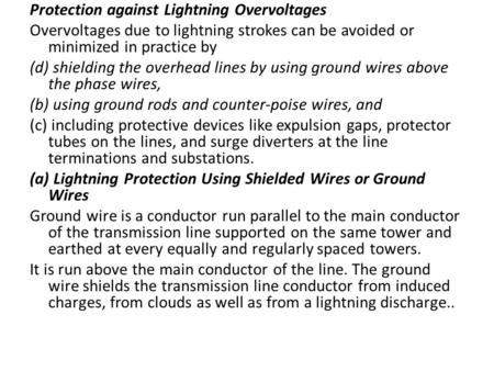 Protection against Lightning Overvoltages Overvoltages due to lightning strokes can be avoided or minimized in practice by (d) shielding the overhead lines.