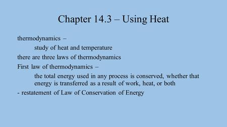 Chapter 14.3 – Using Heat thermodynamics – study of heat and temperature there are three laws of thermodynamics First law of thermodynamics – the total.
