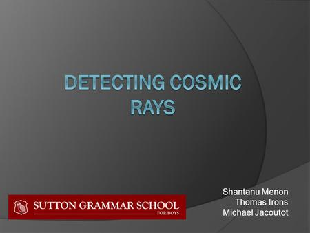 Shantanu Menon Thomas Irons Michael Jacoutot. Cosmic Rays  High energy particles (mainly protons) from outer space.  Have up to 10 million times more.