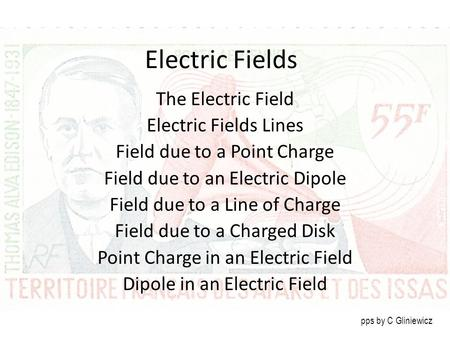 Electric Fields The Electric Field Electric Fields Lines Field due to a Point Charge Field due to an Electric Dipole Field due to a Line of Charge Field.