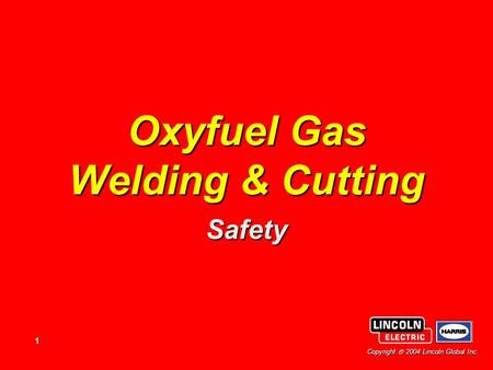 1 Copyright  2004 Lincoln Global Inc. Oxyfuel Gas Welding & Cutting Safety.