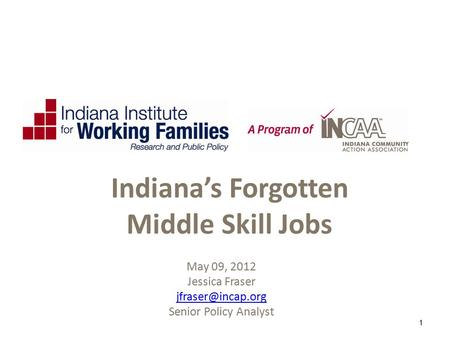 May 09, 2012 Jessica Fraser Senior Policy Analyst 1 Indiana's Forgotten Middle Skill Jobs.