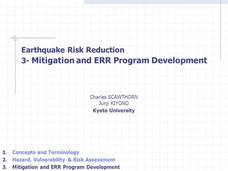 Charles SCAWTHORN Junji KIYONO Kyoto University Earthquake Risk Reduction 3- Mitigation and ERR Program Development 1. Concepts and Terminology 2. Hazard,