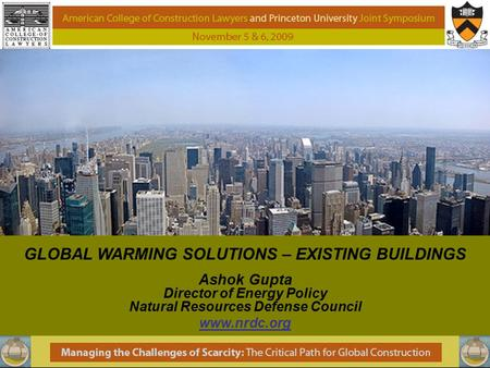 GLOBAL WARMING SOLUTIONS – EXISTING BUILDINGS Ashok Gupta Director of Energy Policy Natural Resources Defense Council www.nrdc.org.