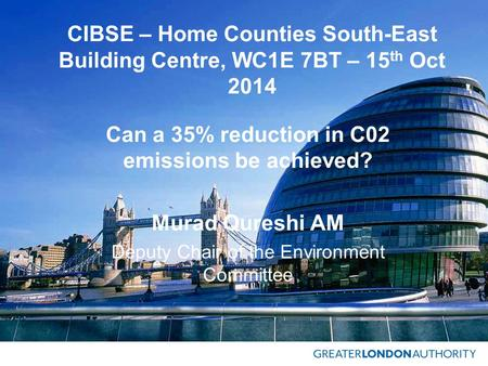 CIBSE – Home Counties South-East Building Centre, WC1E 7BT – 15 th Oct 2014 Can a 35% reduction in C02 emissions be achieved? Murad Qureshi AM Deputy Chair.