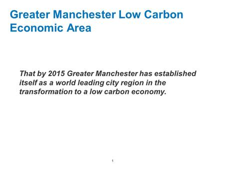 1 Greater Manchester Low Carbon Economic Area That by 2015 Greater Manchester has established itself as a world leading city region in the transformation.