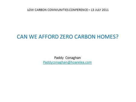 CAN WE AFFORD ZERO CARBON HOMES? Paddy Conaghan LOW CARBON COMMUNITIES CONFERENCE – 13 JULY 2011.