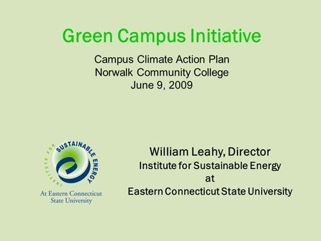 William Leahy, Director Institute for Sustainable Energy at Eastern Connecticut State University Campus Climate Action Plan Norwalk Community College June.